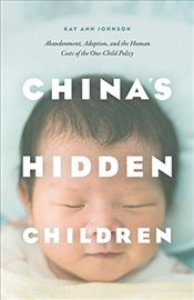Chinas Hidden Children : Abandonment, Adoption, and the Human Costs of the One-Child Policy - Johnson, Kay Ann