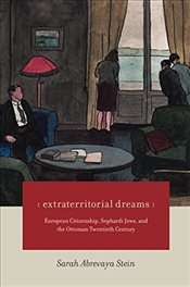 Extraterritorial Dreams : European Citizenship, Sephardi Jews, and the Ottoman Twentieth Century - Stein, Sarah Abrevaya
