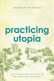 Practicing Utopia : An Intellectual History of the New Town Movement - Wakeman, Rosemary
