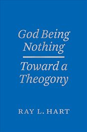 God Being Nothing : Toward a Theogony  - Hart, Ray L.
