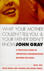 WHAT YOUR MOTHER COULDNT TELL YOU AND YOUR FATHER - Gray, John