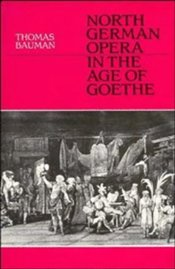 NORTH GERMAN OPERA IN THE AGE OF GOETHE - Bauman, Thomas