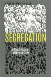 Segregation : A Global History of Divided Cities   - Nightingale, Carl H.