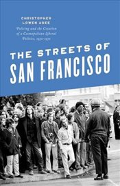 Streets of San Francisco : Policing and the Creation of a Cosmopolitan Liberal Politics, 1950-1972  - Agee, Christopher Lowen