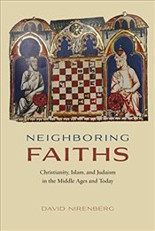 Neighboring Faiths : Christianity, Islam, and Judaism in the Middle Ages and Today - Nirenberg, David