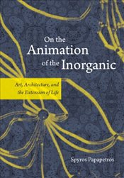 On the Animation of the Inorganic : Art, Architecture, and the Extension of Life - Papapetros, Spyros