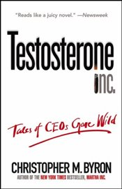 Testosterone Inc : Tales of CEOs Gone Wild - Byron, Christopher M.
