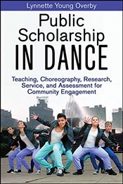Public Scholarship in Dance: Teaching, Choreography, Research, Service, and Assessment for Community - Overby, Lynnette