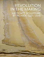 Revolution in the Making : Abstract Sculpture by Women 1947 - 2016 - Schimmel, Paul