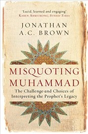 Misquoting Muhammad : The Challenge and Choices of Interpreting the Prophets Legacy - Brown, Jonathan A.C.
