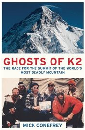 Ghosts of K2 : The Race for the Summit of the Worlds Most Deadly Mountain - Conefrey, Mick