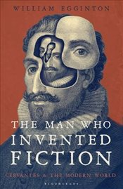Man Who Invented Fiction : How Cervantes Ushered in the Modern World - Egginton, William
