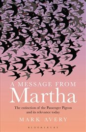 Message from Martha : The Extinction of the Passenger Pigeon and Its Relevance Today - Avery, Mark