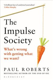Impulse Society : Whats Wrong With Getting What We Want - Roberts, Paul