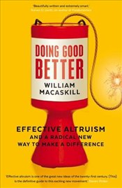 Doing Good Better : Effective Altruism and a Radical New Way to Make a Difference - MacAskill, William