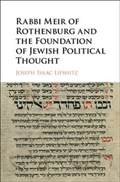 Rabbi Meir of Rothenburg and the Foundation of Jewish Political Thought - Lifshitz, Joseph Isaac