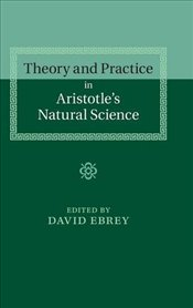 Theory and Practice in Aristotles Natural Science - Ebrey, David