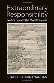 Extraordinary Responsibility : Politics beyond the Moral Calculus - Satkunanandan, Shalini