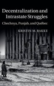 Decentralization and Intrastate Struggles : Chechnya, Punjab, and Québec - Bakke, Kristin M.
