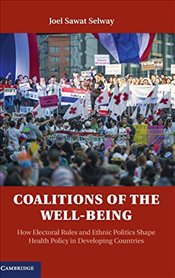 Coalitions of the Wellbeing : How Electoral Rules and Ethnic Politics Shape Health Policy in  - Selway, Joel Sawat