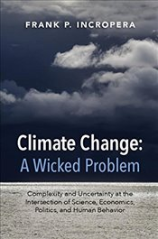 Climate Change: A Wicked Problem : Complexity and Uncertainty at the Intersection of Science, Econom - Incropera, Frank P.