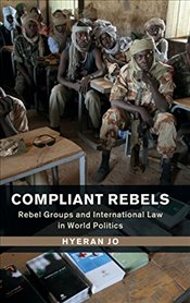 Compliant Rebels : Rebel Groups and International Law in World Politics - Jo, Hyeran