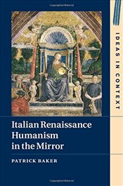 Italian Renaissance Humanism in the Mirror - Baker, Patrick