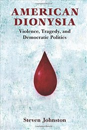 American Dionysia : Violence, Tragedy, and Democratic Politics - Johnston, Steven