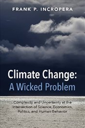 Climate Change : A Wicked Problem : Complexity and Uncertainty at the Intersection of Science, Econo - Incropera, Frank P.