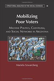 Mobilizing Poor Voters : Machine Politics, Clientelism, and Social Networks in Argentina - Szwarcberg, Mariela