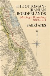 Ottoman-Iranian Borderlands : Making a Boundary, 1843–1914 - Ateş, Sabri