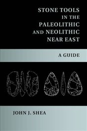 Stone Tools in the Paleolithic and Neolithic Near East : A Guide - Shea, John J.