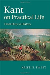 Kant on Practical Life : From Duty to History - Sweet, Kristi E.