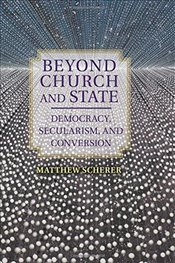 Beyond Church and State : Democracy, Secularism, and Conversion - Scherer, Matthew