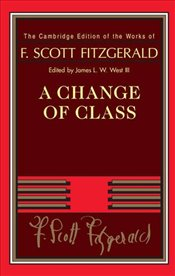 Change of Class :  The Cambridge Edition of the Works of F. Scott Fitzgerald - Fitzgerald, F. Scott
