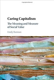 Caring Capitalism: The Meaning and Measure of Social Value - Barman, Emily