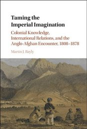 Taming the Imperial Imagination : Colonial Knowledge, International Relations, and the Anglo-Afghan  - Bayly, Martin J.