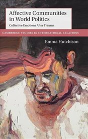 Affective Communities in World Politics : Collective Emotions after Trauma  - Hutchison, Emma