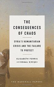 Consequences of Chaos : Syrias Humanitarian Crisis and the Failure to Protect - Kirişci, Kemal