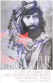 Circassian : The Life of Esref Bey, Late Ottoman Insurgent and Special Agent - Fortna, Benjamin