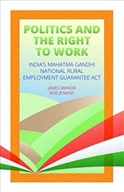Politics and the Right to Work : Indias Mahatma Gandhi National Rural Employment Guarantee Act - Jenkins, Rob