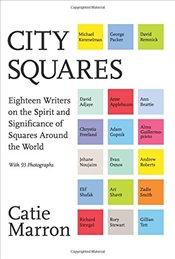 City Squares: Eighteen Writers on the Spirit and Significance of Squares Around the World - Marron, Catie