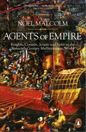 Agents of Empire : Knights, Corsairs, Jesuits and Spies in the Sixteenth-Century Mediterranean World - Malcolm, Noel