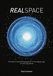 Real Space : The Fate of Physical Presence in the Digital Age, on and Off Planet - Levinson, Paul