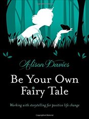 Be Your Own Fairy Tale : Working with Storytelling for Positive Life Change - Davies, Alison