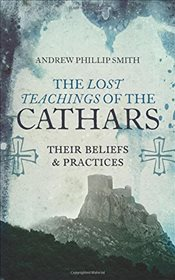 Lost Teachings of the Cathars: Their Beliefs and Practices - Smith, Andrew Phillip