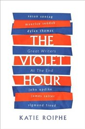 Violet Hour : Great Writers at the End - Roiphe, Katie
