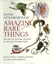 Amazing Rare Things : The Art of Natural History in the Age of Discovery - Attenborough, David
