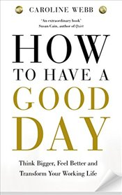 How to Have a Good Day : Think Bigger, Feel Better and Transform Your Working Life - Webb, Caroline