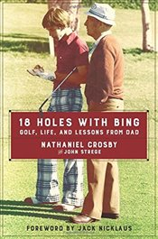 18 Holes with Bing : Golf, Life, and Lessons from Dad - Crosby, Nathaniel